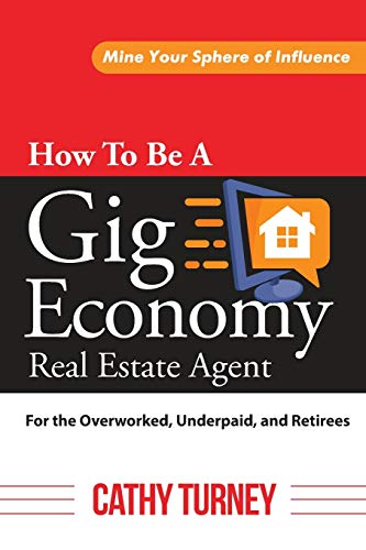 Real Estate Investing Books! - How To Be A Gig Economy Real Estate Agent-For The Overworked, Underpaid, and Retirees: Mine Your Sphere of Influence