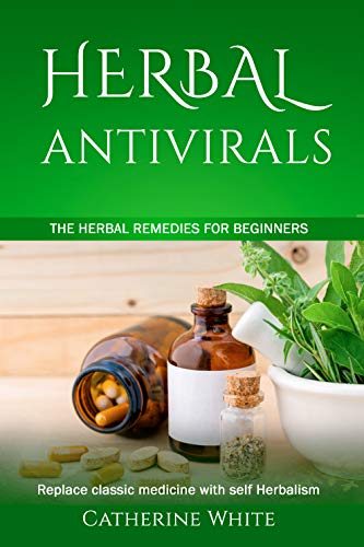 HERBAL ANTIVIRALS: The Herbal Remedies for beginners. Replace Classic Medicine with self Herbalism. by [Catherine White]