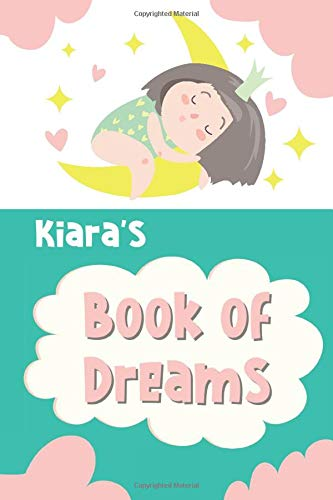 Kiara's Book of Dreams: Cute Personalized Notebook for Kiara. Dream Keeper Journal for Girls - 6 x 9 in 150 Pages for Doodling and Taking Notes (Customized Dream Diary For Kids)