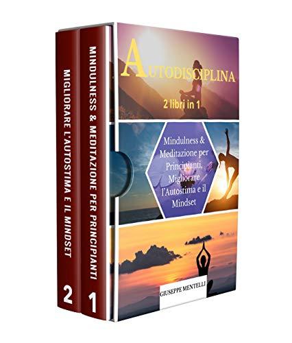 AUTODISCIPLINA - 2 libri in 1: Mindulness & Meditazione per Principianti, Migliorare l'Autostima e il Mindset