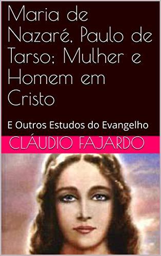 Maria de Nazaré, Paulo de Tarso; Mulher e Homem em Cristo: E Outros Estudos do Evangelho (Estudando o Evangelho Livro 1)