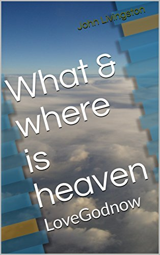 What & where is heaven: LoveGodnow by [John Livingston]
