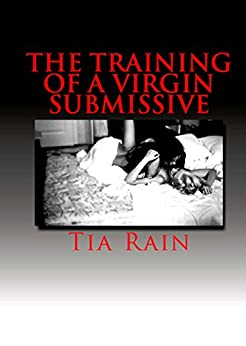 The Training of a Virgin Submissive by [Tia Rain]