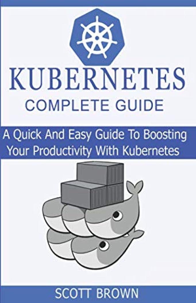 アナウンサーベギン妨げるKUBERNETES COMPLETE GUIDE: A Quick And Easy Guide To Boosting Your Productivity With Kubernetes
