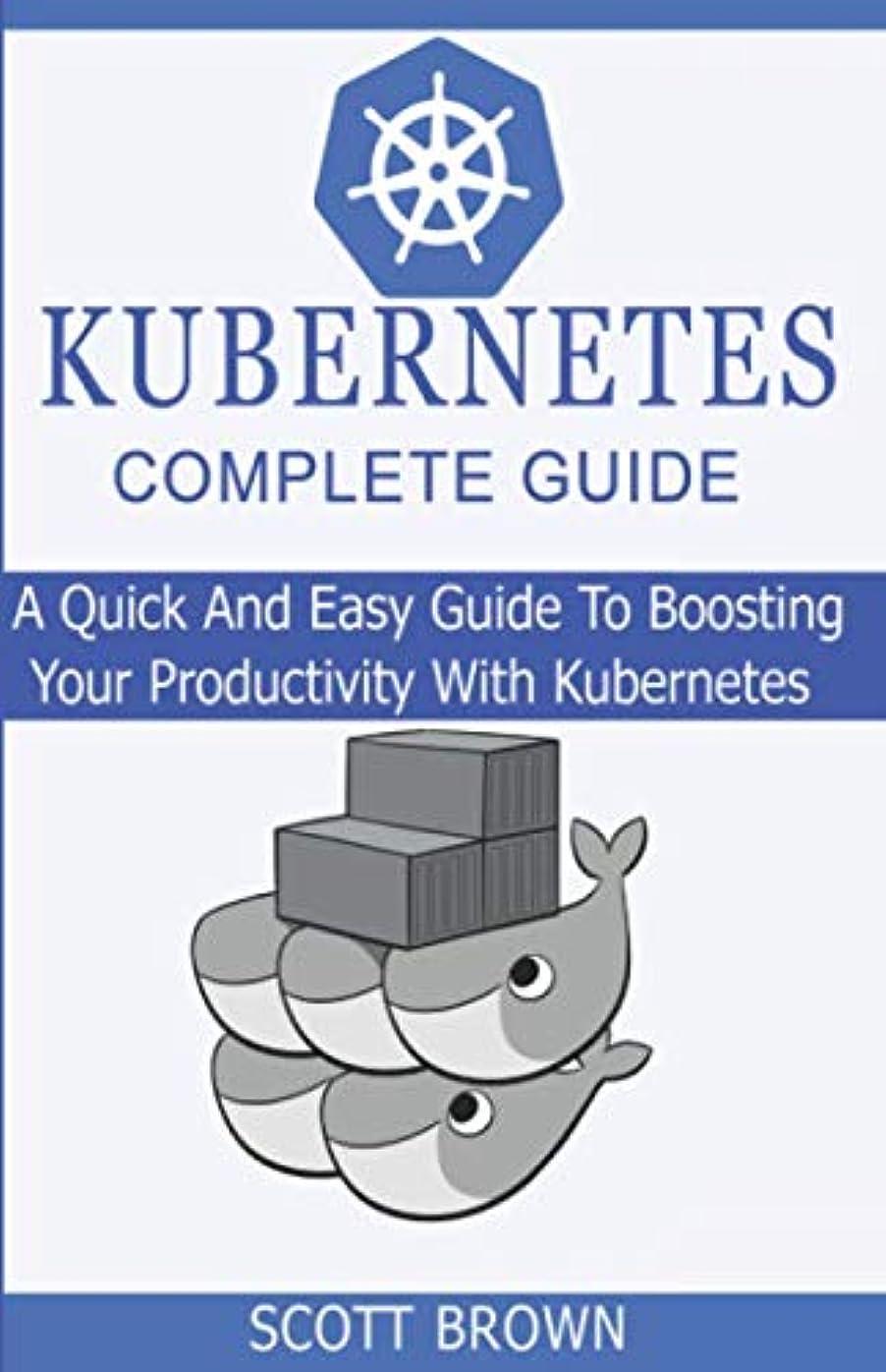 予算ロードハウス熟したKUBERNETES COMPLETE GUIDE: A Quick And Easy Guide To Boosting Your Productivity With Kubernetes