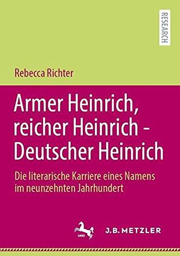 Armer Heinrich, reicher Heinrich - Deutscher Heinrich: Die literarische Karriere eines Namens im neu