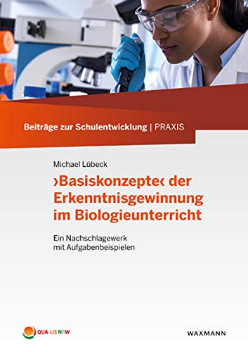 Basiskonzepte der Erkenntnisgewinnung im Biologieunterricht: Ein Nachschlagewerk mit Aufgabenbeispielen (Beiträge zur Schulentwicklung | Praxis)