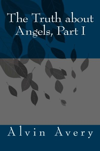 Book: The Truth about Angels, Part I by Alvin Avery