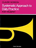 Systematic Approach to Daily Practice for Trumpet: How to Practice What to Practice When to Practice