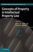 Concepts of Property in Intellectual Property Law (Cambridge Intellectual Property and Information Law, Series Number 21)