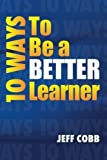 10 Ways To Be a Better Learner by Jeff Cobb