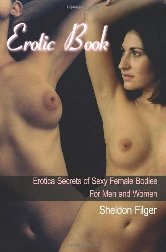 [(Erotic Book : Erotica Secrets of Sexy Female Bodies For Men and Women)] [By (author) Sheldon Filger] published on (April, 2006)