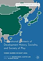 Transnational Contexts of Development History, Sociality, and Society of Play: Video Games in East Asia (East Asian Popular Culture)