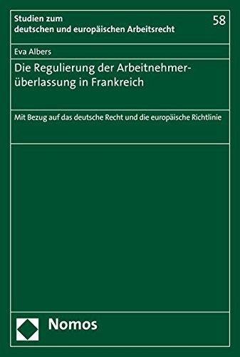 Die Regulierung der Arbeitnehmerüberlassung in Frankreich: Mit Bezug auf das deutsche Recht und die europäische Richtlinie (Studien zum deutschen und europäischen Arbeitsrecht, Band 58)