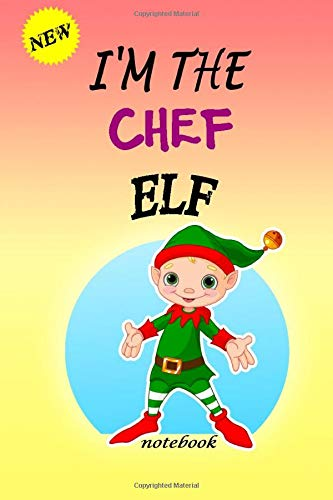 I'M THE Chef ELF: Lined Notebook, Journaling, Blank Notebook Journal, Doodling or Sketching: Perfect Inexpensive Christmas Gift, 120 Page,Professionally Designed (6x9) funny ELF Cover