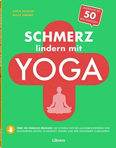 Schmerz lindern mit Yoga: Über 100 einfache Übungen, die schnelle Hilfe bei Alltagsbeschwerden und Krankheiten leisten