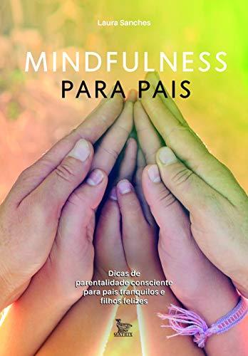 Mindfulness para pais: Dicas de parentalidade consciente para pais tranquilos e filhos felizes