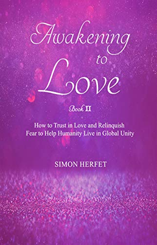 Awakening to Love Book Ⅱ: How to Trust in Love and Relinquish Fear to Help Humanity Live in Global Unity (English Edition)