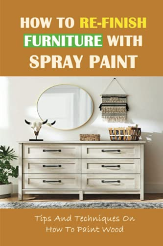 How To Re-Finish Furniture With Spray Paint: Tips And Techniques On How To Paint Wood: How To Spray Paint Furniture With A Spray Gun
