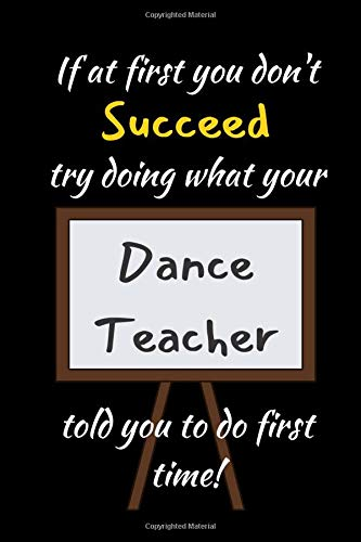 """If At First You Don't Succeed Try Doing What Your Dance Teacher Told You To Do First Time: Dance Teacher Gifts 6""""x9' Lined"""