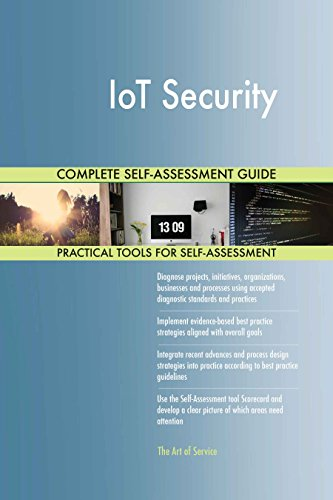IoT Security All-Inclusive Self-Assessment - More than 630 Success Criteria, Instant Visual Insights, Comprehensive Spreadsheet Dashboard, Auto-Prioritized for Quick Results