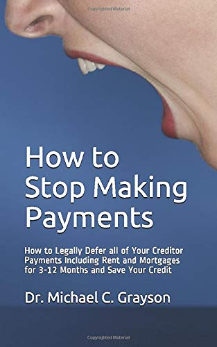 How to Stop Making Payments: How to legally defer all of your creditor payments including rent and mortgages for 3-12 months and save your credit
