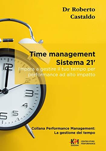 Time management - Sistema 21' - Il sistema di gestione del tempo che con soli 21 minuti al giorno ti renderà altamente produttivo: Impara a gestire il tuo tempo per performance ad alto impatto