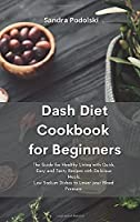 Dash Diet Cookbook for Beginners: The Guide for Healthy Living with Quick, Easy and Tasty Recipes with Delicious Meals. Low Sodium Dishes to Lower your Blood Pressure.