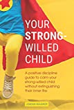 Your Strong-Willed Child: A Positive Discipline Guide to Calm Your Strong-Willed Child Without Extinguishing Their Inner Fire