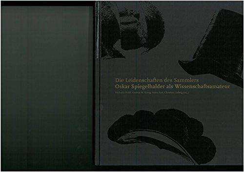 Die Leidenschaften des Sammlers. Oskar Spiegelhalder als Wissenschaftsamateur: Moden. Schwarzwälder und andere Hüte (Veröffentlichungen des Stadtarchivs und der Städtischen Museen)