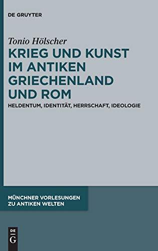 Krieg und Kunst im antiken Griechenland und Rom: Heldentum, Identität, Herrschaft, Ideologie (Münchner Vorlesungen zu Antiken Welten, Band 4)