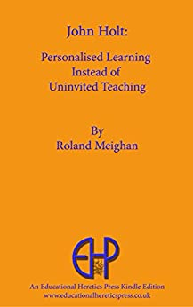 John Holt: Personalised Learning Instead of Uninvited Teaching by [Roland Meighan]