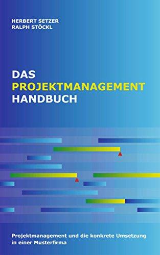 Das Projektmanagementhandbuch. Wie manage ich Projekte in einer Firma?: Projektmanagement und die konkrete Umsetzung in einer Musterfirma