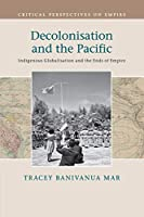 Decolonisation and the Pacific: Indigenous Globalisation and the Ends of Empire (Critical Perspectives on Empire)