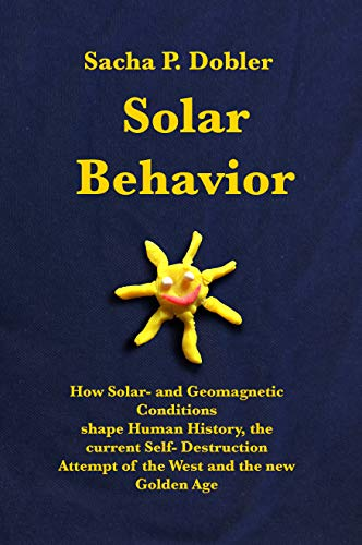 Solar Behavior: How Solar- and Geomagnetic Conditions shape Human History, the current Self- Destruction Attempt of the West and the new Golden Age (English Edition)