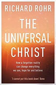 The Universal Christ: How a Forgotten Reality Can Change Everything We See, Hope For and Believe by [Richard Rohr]