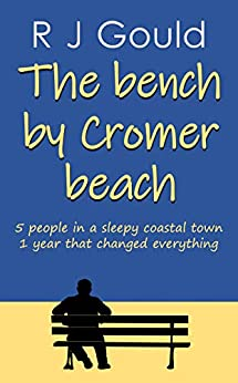 The bench by Cromer beach: A bittersweet dip into relationships by [R J Gould]