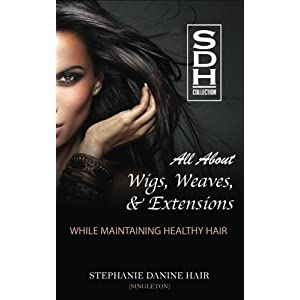 All About Wigs, Weaves & Extensions: While Maintaining Healthy Hair