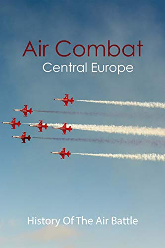 Air Combat Central Europe: History Of The Air Battle: Aerial Warfare Examples (English Edition)