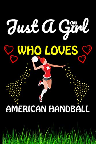 Just a Girl Who loves American Handball: American Handball Sports Lover Notebook/Journal For Cute Girls/Birthday Gift For Notebook For Christmas, Halloween And Thanksgiving Gift
