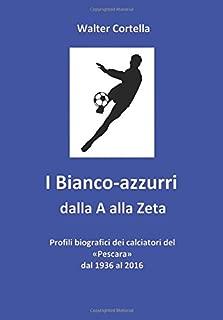 I Bianco-azzurri dalla A alla Zeta: Profili biografici dei calciatori del «Pescara» dal 1936 al 2016 (Italian Edition)