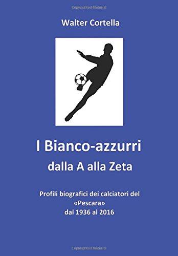 I Bianco-azzurri dalla A alla Zeta: Profili biografici dei calciatori del «Pescara» dal 1936 al 2016