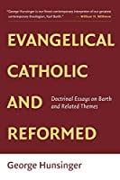 Evangelical, Catholic, and Reformed: Doctrinal Essays on Barth and Related Themes