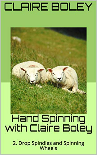 Hand Spinning with Claire Boley: 2. Drop Spindles and Spinning Wheels (English Edition)