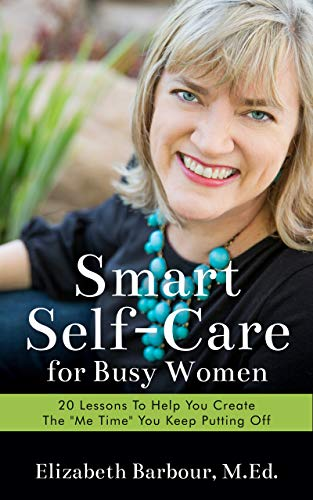 """Smart Self-Care for Busy Women: 20 Lessons to Help You Create the """"Me Time"""" You Keep Putting Off"""
