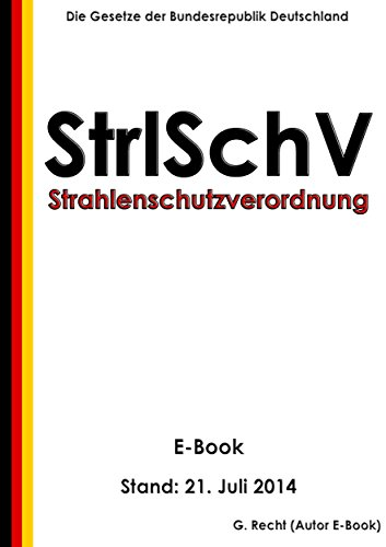 Verordnung über den Schutz vor Schäden durch ionisierende Strahlen (Strahlenschutzverordnung - StrlSchV) – E-Book - Stand: 21. Juli 2014