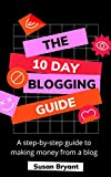The 10 Day Blogging Guide: A step-by-step guide to making money from a blog: A step-by-step guide to making money from a blog