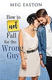 How to Not Fall for the Wrong Guy: A Sweet Romantic Comedy