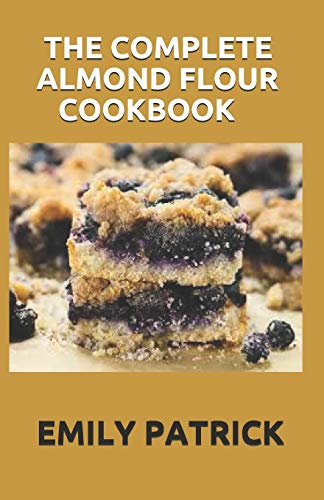 THE COMPLETE ALMOND FLOUR COOKBOOK: 40+ Almond Flour Recipes Easy And Delicious Begin for Breakfast Lunch Dinner & Dessert.
