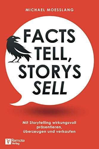 Facts tell, Storys sell: Mit Storytelling wirkungsvoll präsentieren, überzeugen und verkaufen